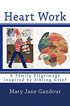 Heart Work: A Family Pilgrimage Inspired by Sibling Grief by [Mary Jane Gandour]