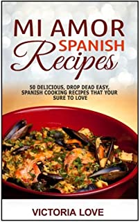 Mi Amor Spanish Recipes!: 50 Perfect, Drop Dead Easy, Lip Smacking Delicious Span