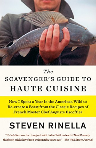 The Scavenger's Guide to Haute Cuisine: How I Spent a Year in the American Wild to Re-create a Feast from the Classic Recipes of French Master Chef Auguste Escoffier