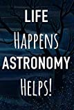 Life Happens Astronomy Helps: Astronomy Gift Journal Notebook - 6 x 9 120 Page Journal - Perfect Star Gazing Gift!