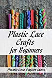 Plastic Lace Crafts for Beginners: Plastic Lace Project Ideas: How to Make Plastic Lace