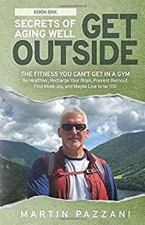 SECRETS OF AGING WELL: GET OUTSIDE: The Fitness You Can't Get in a Gym- Be Healthier, Recharge Your Brain, Prevent Burnout...