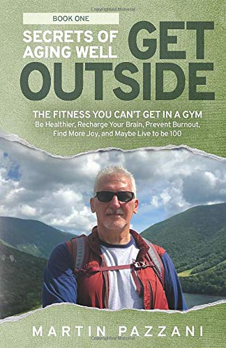 51cybuhnF L - SECRETS OF AGING WELL: GET OUTSIDE: The Fitness You Can't Get in a Gym- Be Healthier, Recharge Your Brain, Prevent Burnout, Find More Joy, and Maybe Live to be 100
