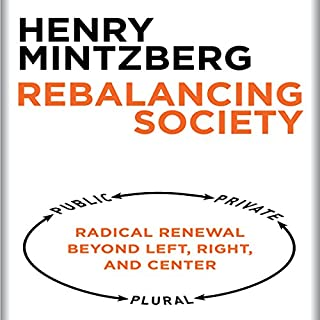 Rebalancing Society     Radical Renewal Beyond Left, Right, and Center              By:                                                                                                                                 Henry Mintzberg                               Narrated by:                                                                                                                                 Dana Hickox                      Length: 2 hrs and 13 mins     3 ratings     Overall 4.3