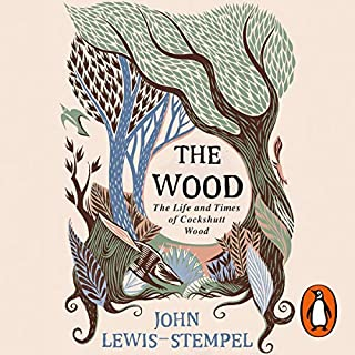 The Wood     The Life & Times of Cockshutt Wood              By:                                                                                                                                 John Lewis-Stempel                               Narrated by:                                                                                                                                 Leighton Pugh                      Length: 6 hrs and 32 mins     132 ratings     Overall 4.5