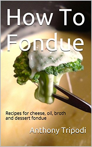 How To Fondue: Recipes for Cheese, Oil, Broth and Dessert Fondue (English Edition)