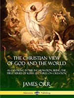 The Christian View of God and the World: As Centring in the Incarnation, Being the First Series of Kerr Lectures on Creation