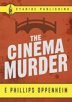 The Cinema Murder (Annotated) (E Phillips Oppenheim Collection Book 3) by [E Phillips Oppenheim, Cyanide Publishing]