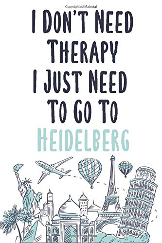 I Don't Need Therapy I Just Need To Go To Heidelberg: Heidelberg travel notebook, Heidelberg vacation journal notebook lined journal 6 x 9