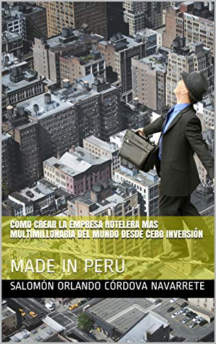 COMO CREAR LA EMPRESA HOTELERA MAS MULTIMILLONARIA DEL MUNDO DESDE CERO INVERSIÓN : MADE IN PERÚ (Spanish Edition)