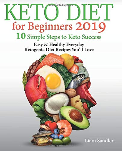 Keto Diet for Beginners 2019: 10 Simple Steps to Keto Success. Easy and Healthy Everyday Ketogenic Diet Recipes You'll Love