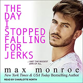 The Day I Stopped Falling for Jerks     Jerk Duet Series, Book 1              By:                                                                                                                                 Max Monroe                               Narrated by:                                                                                                                                 Charlotte North                      Length: 7 hrs and 37 mins     1 rating     Overall 5.0