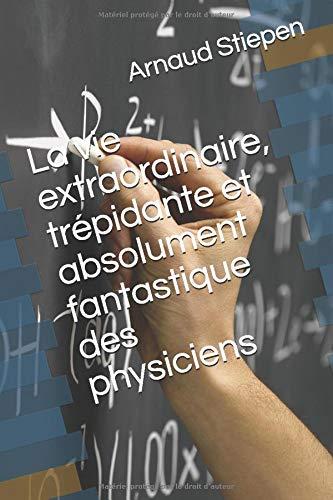 La vie extraordinaire, trépidante et absolument fantastique des physiciens (French Edition)