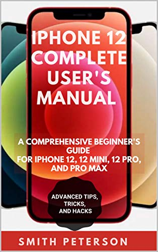 Iphone 12 Complete User's Manual : A Comprehensive Beginner's Guide For Iphone 12, 12 Pro, And 12 Pro Max (Including Advanced Tips, Tricks & Hacks UPDATED FOR 2021) (English Edition)