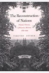 The Reconstruction of Nations: Poland, Ukraine, Lithuania, Belarus 1569-1999 Kindle Edition