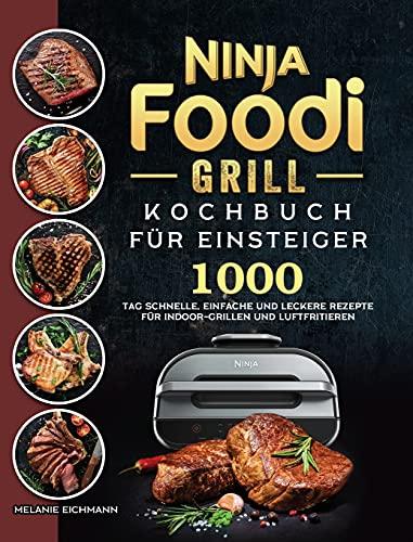 Ninja Foodi Grill Kochbuch für Einsteiger: 1000-Tag Schnelle, einfache und leckere Rezepte für Indoor-Grillen und Luftfritieren (German Edition)