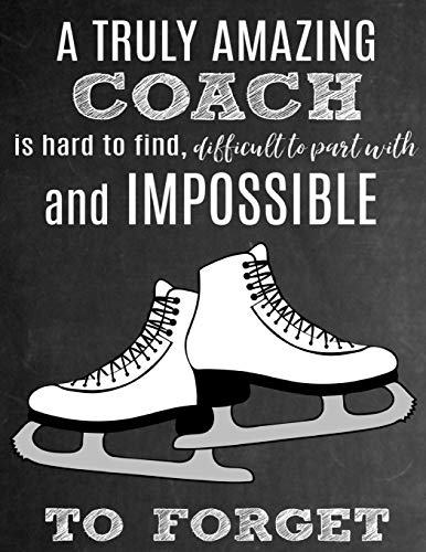 A Truly Amazing Coach Is Hard To Find, Difficult To Part With And Impossible To Forget: Thank You Appreciation Gift for Ice Skating Coaches: Notebook ... | Diary for World's Best Figure Skating Coach