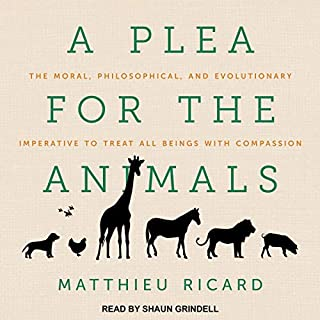 A Plea for the Animals     The Moral, Philosophical, and Evolutionary Imperative to Treat All Beings with Compassion              By:                                                                                                                                 Matthieu Ricard,                                                                                        Sherab Chodzin Kohn - translator                               Narrated by:                                                                                                                                 Shaun Grindell                      Length: 11 hrs and 5 mins     5 ratings     Overall 4.6