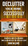 Declutter your Home Successfully : Powerful Ways to Organize and clean Mess at the Speed of Light
