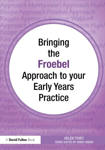 Bringing the Froebel Approach to your Early Years Practice (Bringing ... to...