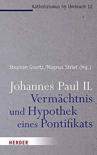 Johannes Paul II. - Vermächtnis und Hypothek eines Pontifikats (Katholizismus im Umbruch, Band 12)