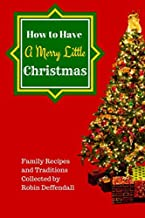 How to Have a Merry Little Christmas: Family Recipes and Traditions Collected by Robin Deffendall