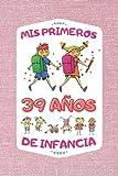 MIS PRIMEROS 39 AÑOS DE INFANCIA: REGALO DE CUMPLEAÑOS ORIGINAL Y DIVERTIDO PARA PERSONAS QUE NO HAN PERDIDO SU INOCENCIA Y QUE MANTIENEN LAS MISMAS ... DIARIO, CUADERNO DE NOTAS, APUNTES O AGENDA.
