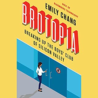 Brotopia     Breaking Up the Boys' Club of Silicon Valley              By:                                                                                                                                 Emily Chang                               Narrated by:                                                                                                                                 Emily Chang                      Length: 9 hrs and 6 mins     451 ratings     Overall 4.5