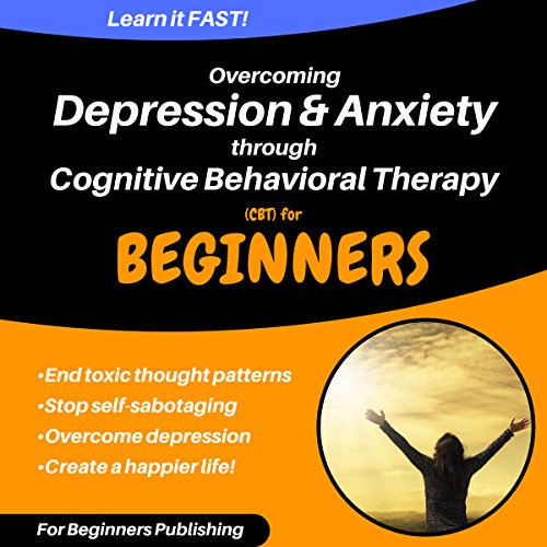 Overcoming Depression & Anxiety Through Cognitive Behavioral Therapy (CBT) for Beginners audiobook cover art