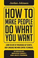 How To Make People Do What You Want: Methods of Subtle Psychology to Read People, Persuade, and Influence Human Behavior.