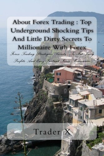 About Forex Trading : Top Underground Shocking Tips And Little Dirty Secrets To Millionaire With Forex: Forex Trading Strategies Secrets : To Fat Juicy Profits And Easy Instant Forex Millionaire