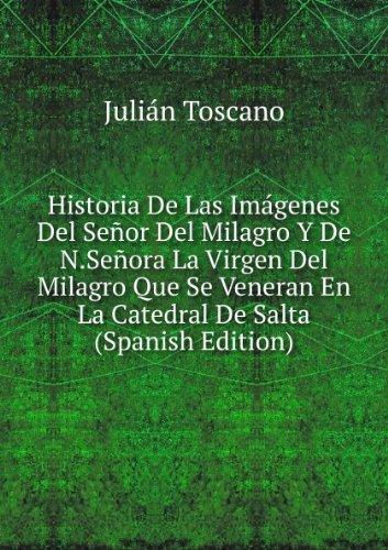 Historia De Las Imágenes Del Señor Del Milagro Y De N.Señora La Virgen Del Milagro Que Se Veneran En La Catedral De Salta (Spanish Edition)