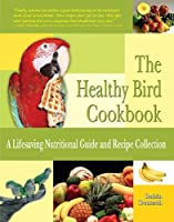 The Healthy Bird Cookbook: A Lifesaving Nutritional Guide & Recipe Collection