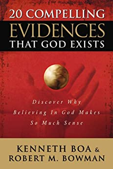 20 Compelling Evidences That God Exists: Discover Why Believing in God Makes So Much Sense by [Ken Boa, Robert M. Bowman, Jr.]