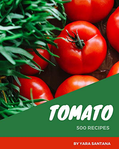 500 Tomato Recipes: Making More Memories in your Kitchen with Tomato Cookbook! (English Edition)