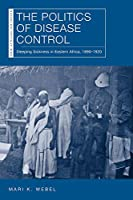 The Politics of Disease Control: Sleeping Sickness in Eastern Africa 1890-1920 (New African Histories)