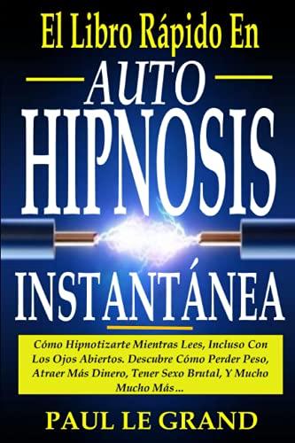 El Libro Rápido En Auto Hipnosis Instantánea - Cómo Hipnotizarte Mientras Lees, Incluso Con Los Ojos Abiertos. Descubre Cómo Perder Peso, Atraer Más Dinero, Tener Sexo Brutal, Y Mucho Mucho Más…