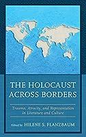 The Holocaust Across Borders: Trauma, Atrocity, and Representation in Literature and Culture (Lexington Studies in Jewish Literature)