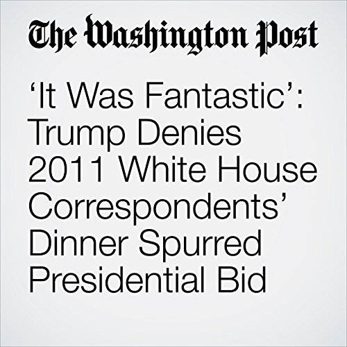 'It Was Fantastic': Trump Denies 2011 White House Correspondents' Dinner Spurred Presidential Bid copertina