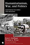 Humanitarianism, War, and Politics: Solferino to Syria and Beyond (New Millennium Books in International Studies) - Peter J. Hoffman