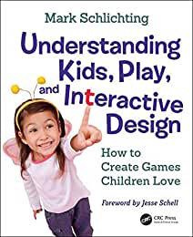 Understanding Kids, Play, and Interactive Design: How to Create Games Children Love from CRC Press
