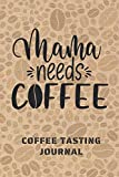 MAMA NEEDS COFFEE. COFFEE TASTING JOURNAL: Keep Track of Every Detail: Brand, Origin, Price, Brew Method, Aroma, Flavour... | Tracking Notebook & Log book | Gifts for Women who love coffee.