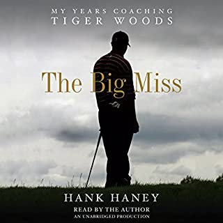 The Big Miss     My Years Coaching Tiger Woods              By:                                                                                                                                 Hank Haney                               Narrated by:                                                                                                                                 Hank Haney                      Length: 8 hrs and 43 mins     182 ratings     Overall 4.4