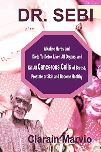 DR. SEBI: Alkaline Herbs and Diets To Detox Liver, All Organs & Kill All Cancerous Cells of Breast, Prostate or Skin & Become Healthy