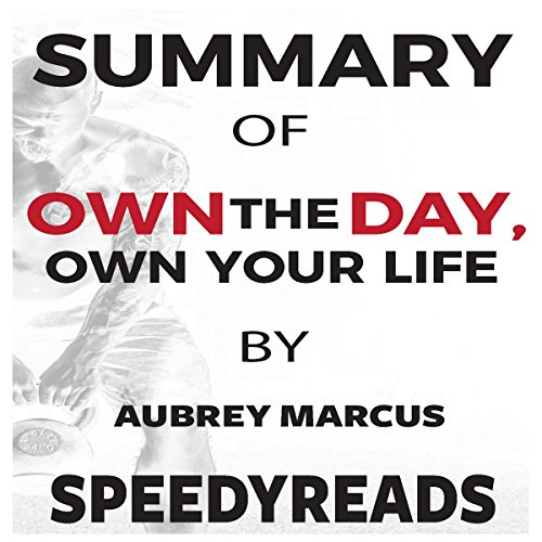 Summary of Own the Day, Own Your Life by Aubrey Marcus: Optimized Practices for Waking, Working, Learning, Eating, Training, Playing, Sleeping, and Sex audiobook cover art
