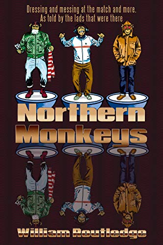 Northern Monkeys: Dressing and messing at the match and more as told by the lads who were there (English Edition)