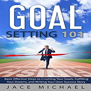 Goal Setting 101: Basic Effective Steps to Crushing Your Goals, Fulfilling Your Dreams, and Writing Your Own Success Story                   By:                                                                                                                                 Jace Michael                               Narrated by:                                                                                                                                 C.J. McAllister                      Length: 3 hrs and 3 mins     6 ratings     Overall 3.8