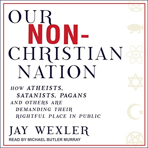Our Non-Christian Nation     How Atheists, Satanists, Pagans, and Others Are Demanding Their Rightful Place in Public              By:                                                                                                                                 Jay Wexler                               Narrated by:                                                                                                                                 Michael Butler Murray                      Length: 7 hrs and 14 mins     1 rating     Overall 5.0