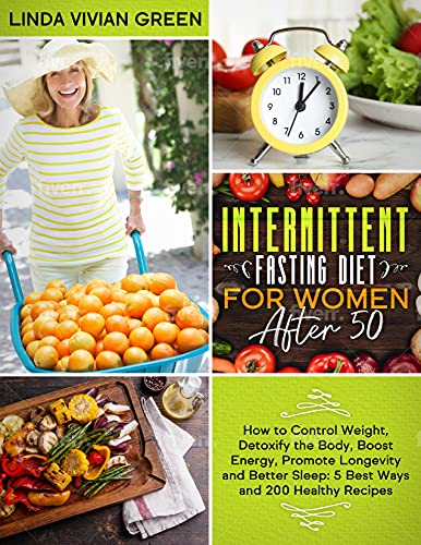 INTERMITTENT FASTING DIET FOR WOMEN AFTER 50: How to Control Weight, Detoxify the Body, Boost Energy, Promote Longevity and Better Sleep: 5 Best Ways and 200 Healthy Recipes.