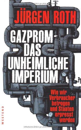 Gazprom - Das unheimliche Imperium: Wie wir Verbraucher betrogen und Staaten erpresst werden